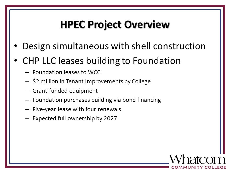 Design simultaneous with shell construction CHP LLC leases building to Foundation – Foundation leases to WCC – $2 million in Tenant Improvements by College – Grant-funded equipment – Foundation purchases building via bond financing – Five-year lease with four renewals – Expected full ownership by 2027 HPEC Project Overview