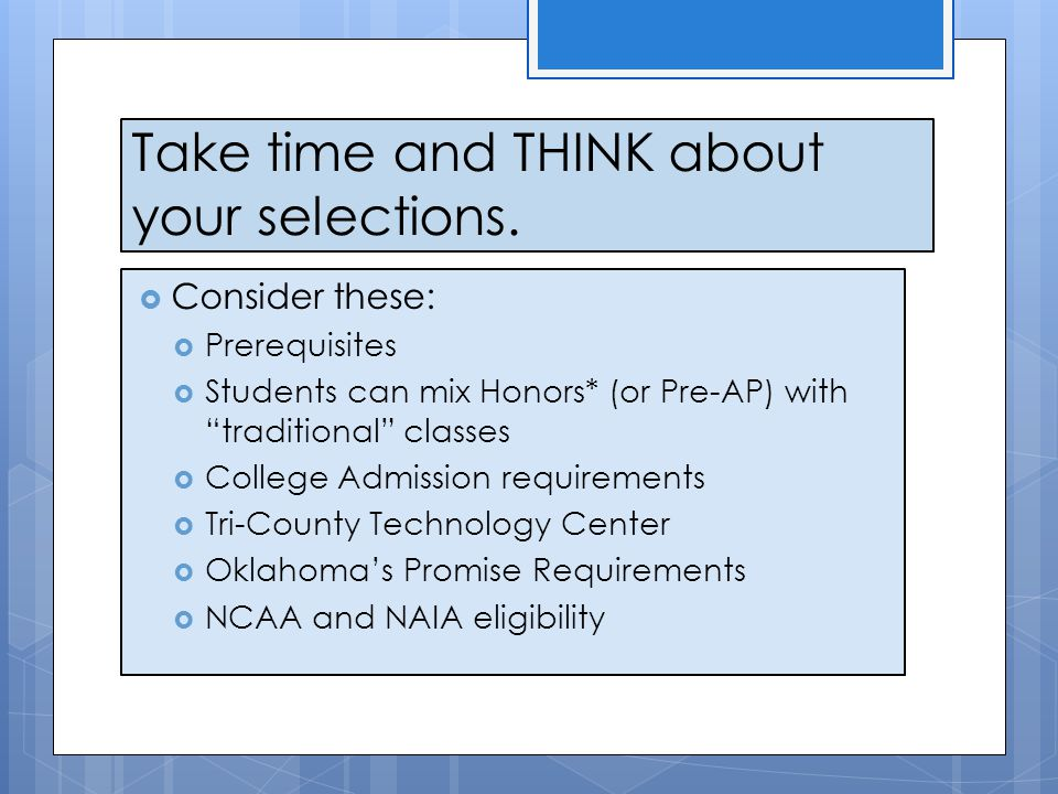 "Take time and THINK about your selections.  Consider these:  Prerequisites  Students can mix Honors* (or Pre-AP) with ""traditional"" classes  Colle"