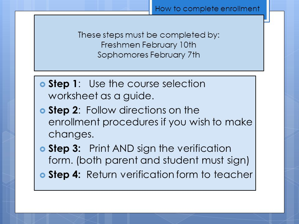 These steps must be completed by: Freshmen February 10th Sophomores February 7th  Step 1 : Use the course selection worksheet as a guide.  Step 2 :