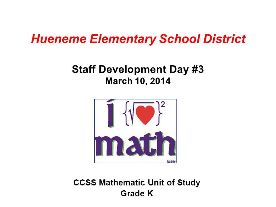 Hueneme Elementary School District Staff Development Day #3 March 10, 2014 CCSS Mathematic Unit of Study Grade K