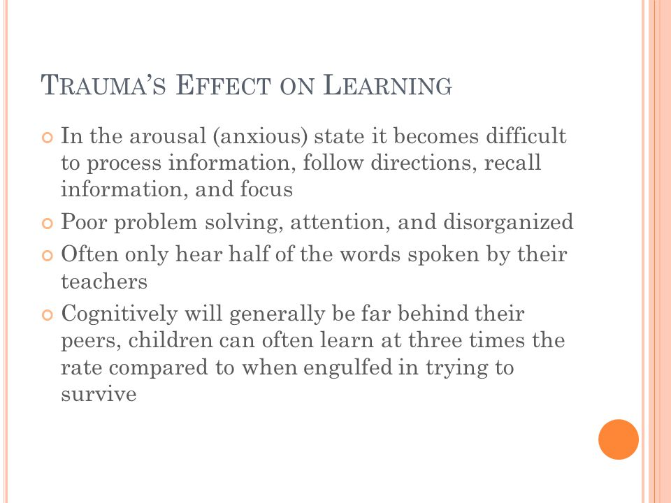 T RAUMA ' S E FFECT ON L EARNING In the arousal (anxious) state it becomes difficult to process information, follow directions, recall information, and focus Poor problem solving, attention, and disorganized Often only hear half of the words spoken by their teachers Cognitively will generally be far behind their peers, children can often learn at three times the rate compared to when engulfed in trying to survive