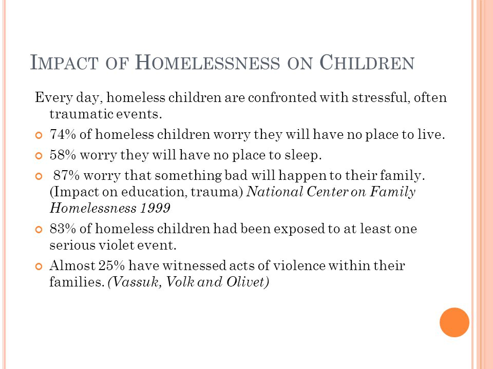 I MPACT OF H OMELESSNESS ON C HILDREN Every day, homeless children are confronted with stressful, often traumatic events.