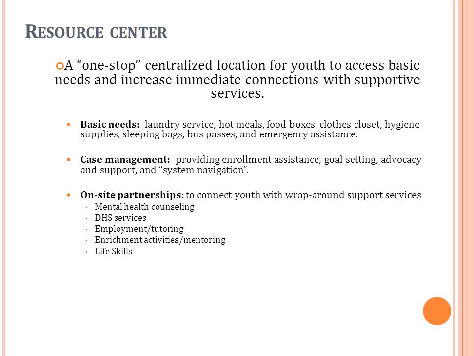 R ESOURCE CENTER A one-stop centralized location for youth to access basic needs and increase immediate connections with supportive services.