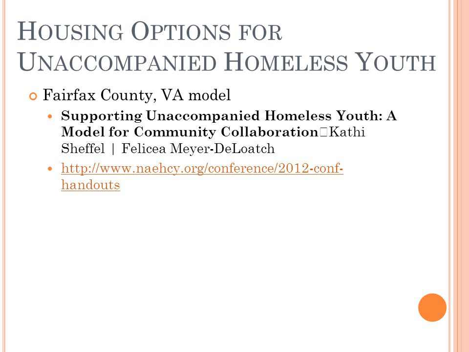 Fairfax County, VA model Supporting Unaccompanied Homeless Youth: A Model for Community Collaboration Kathi Sheffel | Felicea Meyer-DeLoatch http://www.naehcy.org/conference/2012-conf- handouts http://www.naehcy.org/conference/2012-conf- handouts H OUSING O PTIONS FOR U NACCOMPANIED H OMELESS Y OUTH