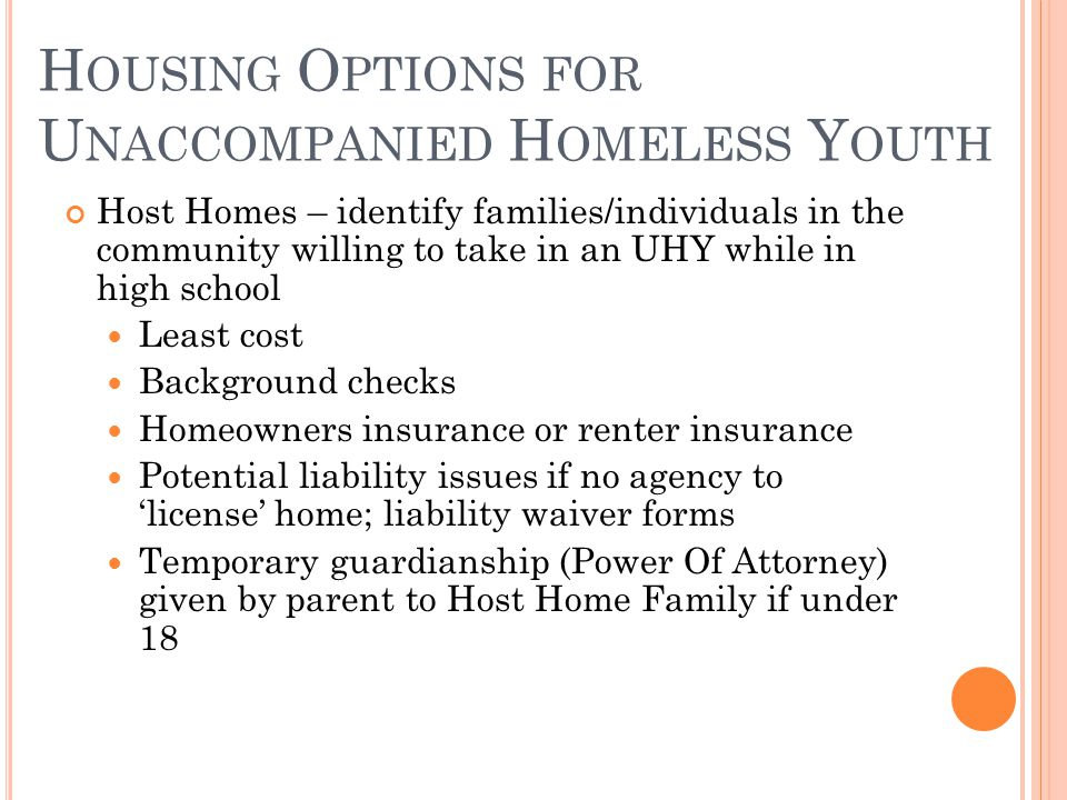 Host Homes – identify families/individuals in the community willing to take in an UHY while in high school Least cost Background checks Homeowners insurance or renter insurance Potential liability issues if no agency to 'license' home; liability waiver forms Temporary guardianship (Power Of Attorney) given by parent to Host Home Family if under 18 H OUSING O PTIONS FOR U NACCOMPANIED H OMELESS Y OUTH