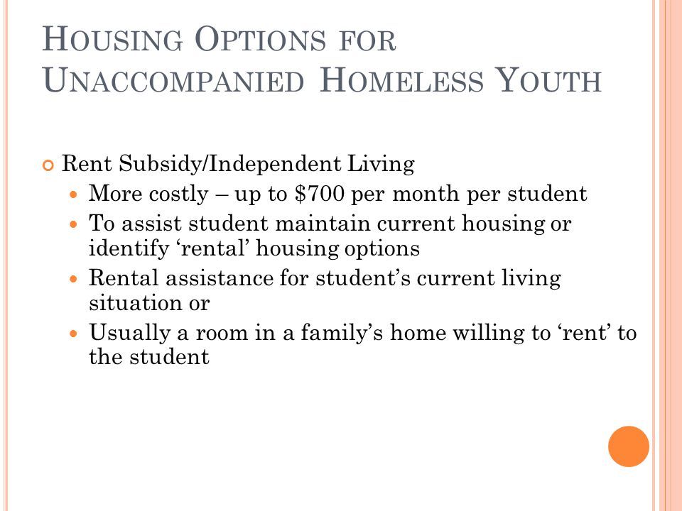 Rent Subsidy/Independent Living More costly – up to $700 per month per student To assist student maintain current housing or identify 'rental' housing options Rental assistance for student's current living situation or Usually a room in a family's home willing to 'rent' to the student