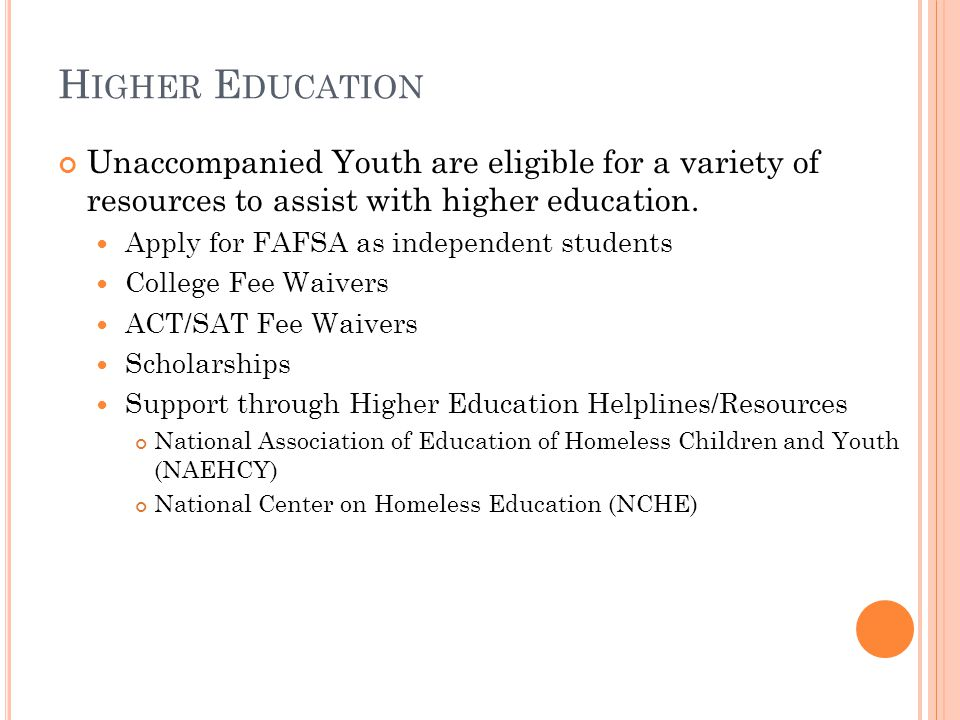H IGHER E DUCATION Unaccompanied Youth are eligible for a variety of resources to assist with higher education.