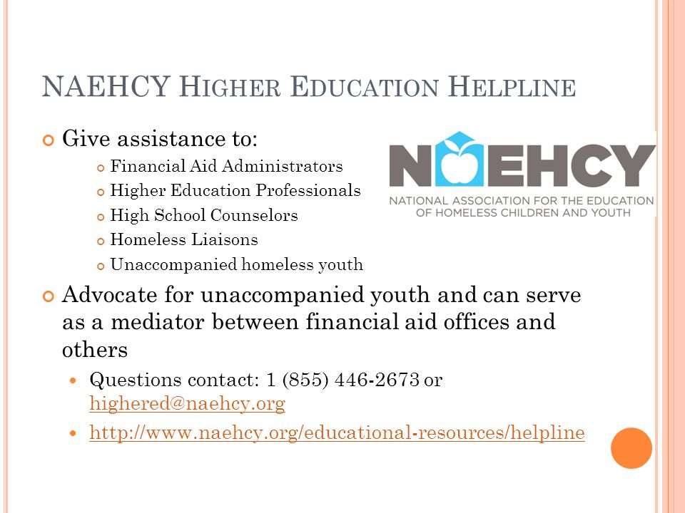 NAEHCY H IGHER E DUCATION H ELPLINE Give assistance to: Financial Aid Administrators Higher Education Professionals High School Counselors Homeless Liaisons Unaccompanied homeless youth Advocate for unaccompanied youth and can serve as a mediator between financial aid offices and others Questions contact: 1 (855) 446-2673 or highered@naehcy.org highered@naehcy.org http://www.naehcy.org/educational-resources/helpline