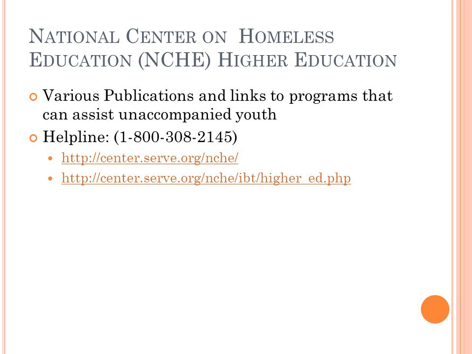 N ATIONAL C ENTER ON H OMELESS E DUCATION (NCHE) H IGHER E DUCATION Various Publications and links to programs that can assist unaccompanied youth Helpline: (1-800-308-2145) http://center.serve.org/nche/ http://center.serve.org/nche/ibt/higher_ed.php