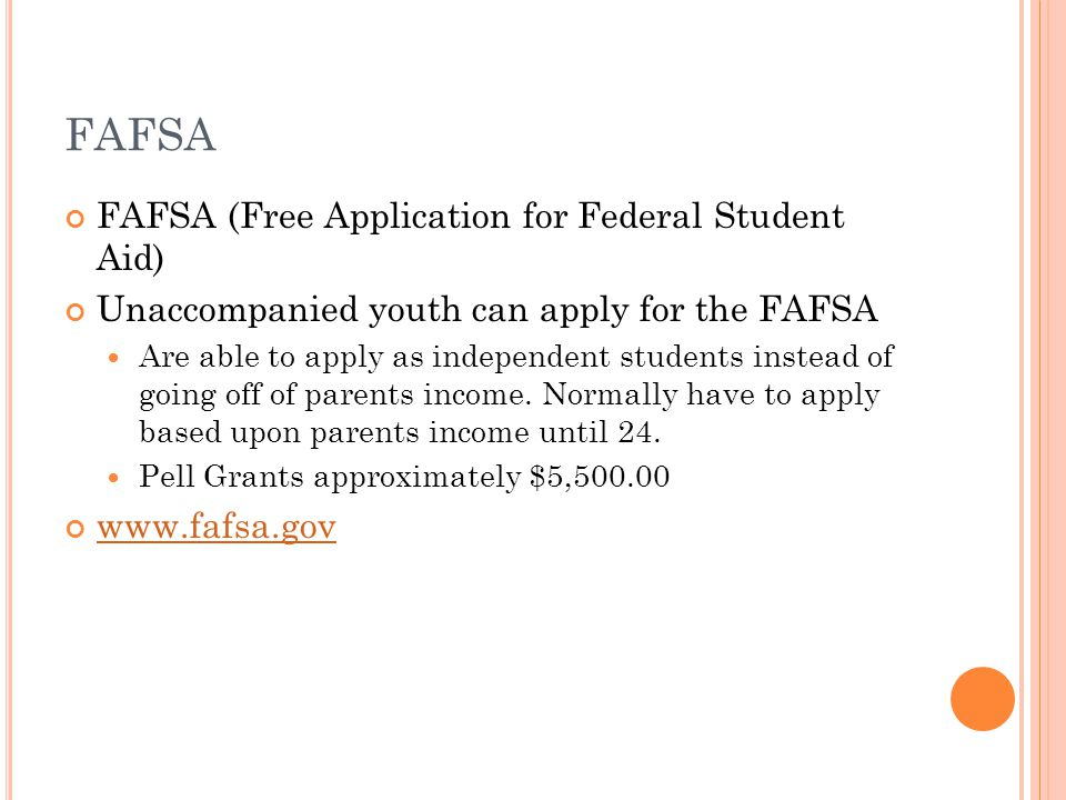 FAFSA FAFSA (Free Application for Federal Student Aid) Unaccompanied youth can apply for the FAFSA Are able to apply as independent students instead of going off of parents income.