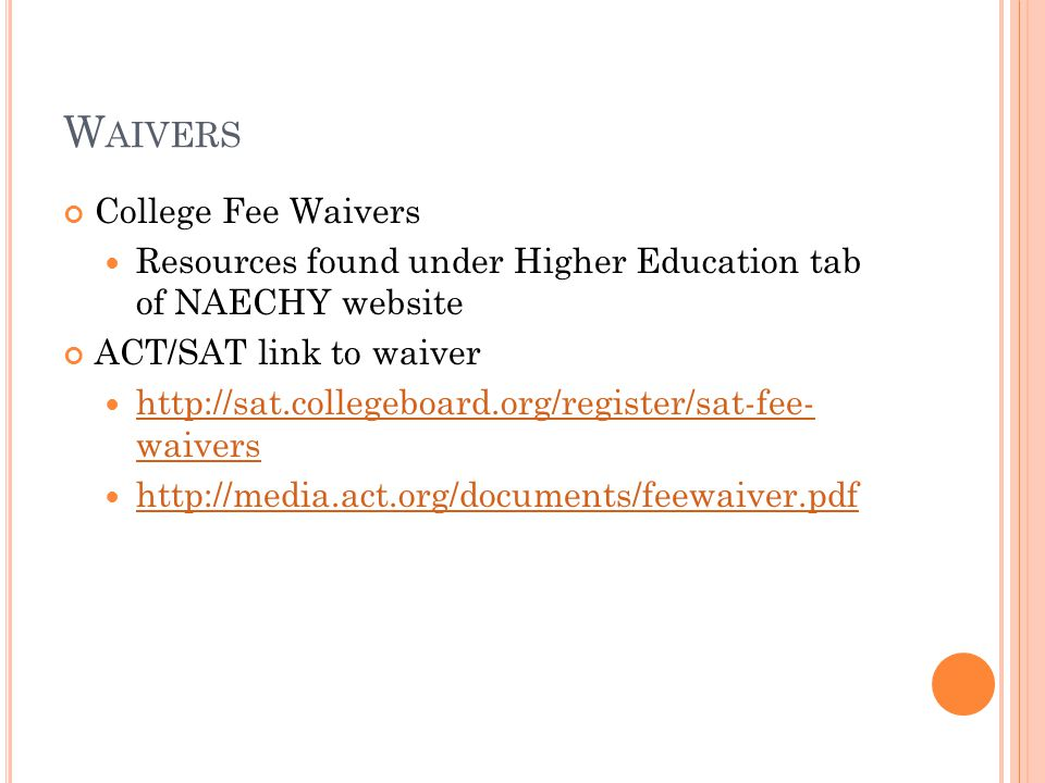 W AIVERS College Fee Waivers Resources found under Higher Education tab of NAECHY website ACT/SAT link to waiver http://sat.collegeboard.org/register/sat-fee- waivers http://sat.collegeboard.org/register/sat-fee- waivers http://media.act.org/documents/feewaiver.pdf