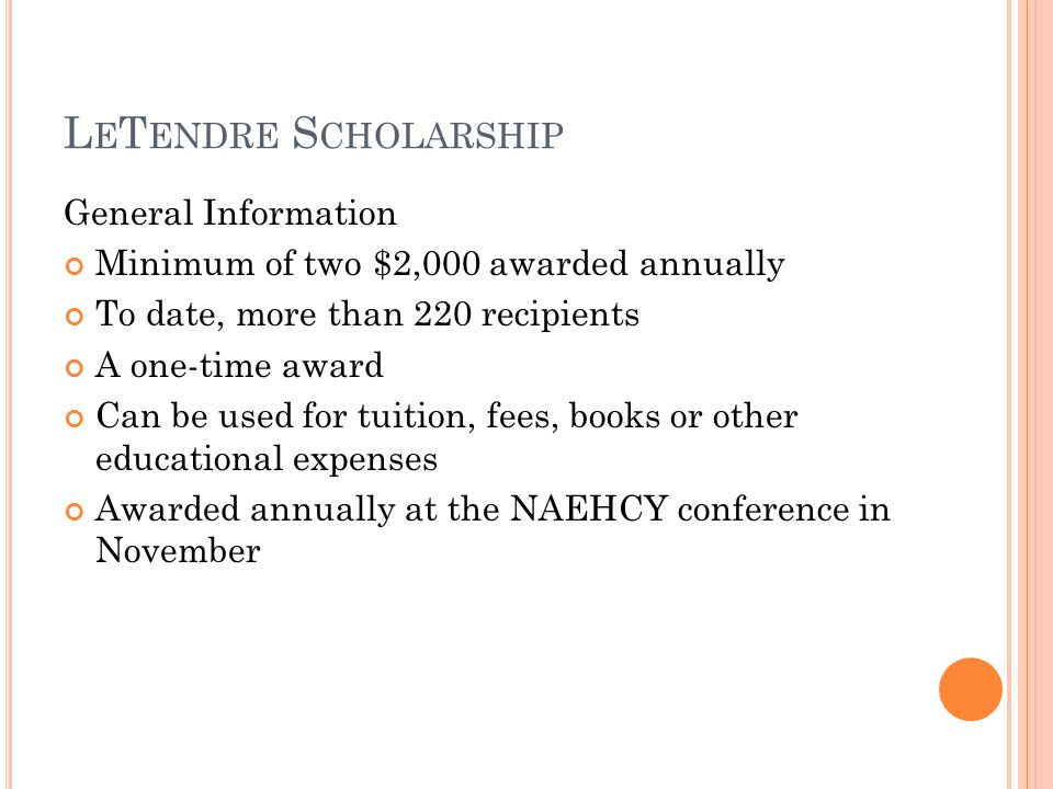 L E T ENDRE S CHOLARSHIP General Information Minimum of two $2,000 awarded annually To date, more than 220 recipients A one-time award Can be used for tuition, fees, books or other educational expenses Awarded annually at the NAEHCY conference in November