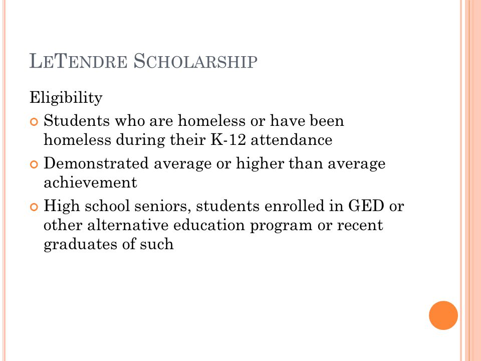L E T ENDRE S CHOLARSHIP Eligibility Students who are homeless or have been homeless during their K-12 attendance Demonstrated average or higher than average achievement High school seniors, students enrolled in GED or other alternative education program or recent graduates of such