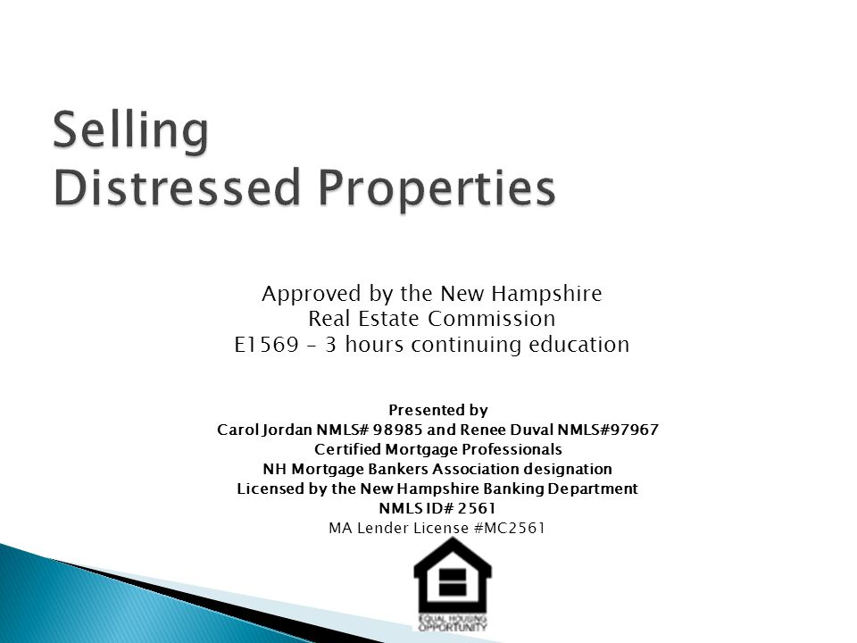 Presented by Carol Jordan NMLS# 98985 and Renee Duval NMLS#97967 Certified Mortgage Professionals NH Mortgage Bankers Association designation Licensed by the New Hampshire Banking Department NMLS ID# 2561 MA Lender License #MC2561 Approved by the New Hampshire Real Estate Commission E1569 – 3 hours continuing education