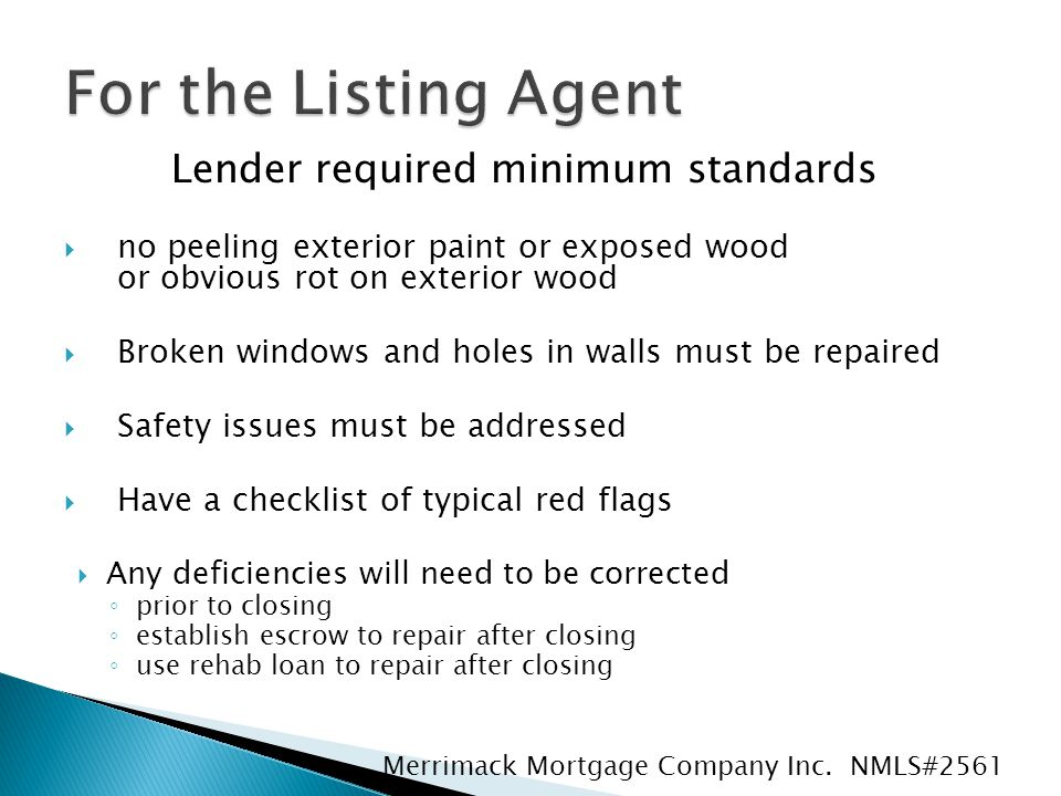 Lender required minimum standards  no peeling exterior paint or exposed wood or obvious rot on exterior wood  Broken windows and holes in walls must be repaired  Safety issues must be addressed  Have a checklist of typical red flags  Any deficiencies will need to be corrected ◦ prior to closing ◦ establish escrow to repair after closing ◦ use rehab loan to repair after closing Merrimack Mortgage Company Inc.
