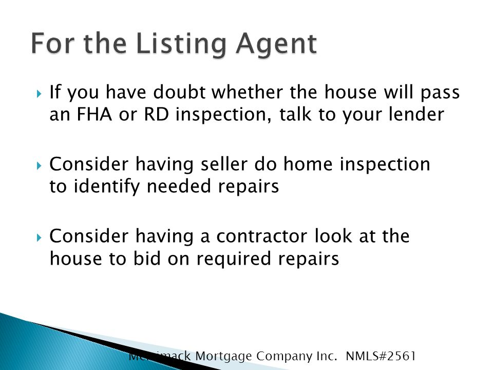  If you have doubt whether the house will pass an FHA or RD inspection, talk to your lender  Consider having seller do home inspection to identify needed repairs  Consider having a contractor look at the house to bid on required repairs Merrimack Mortgage Company Inc.