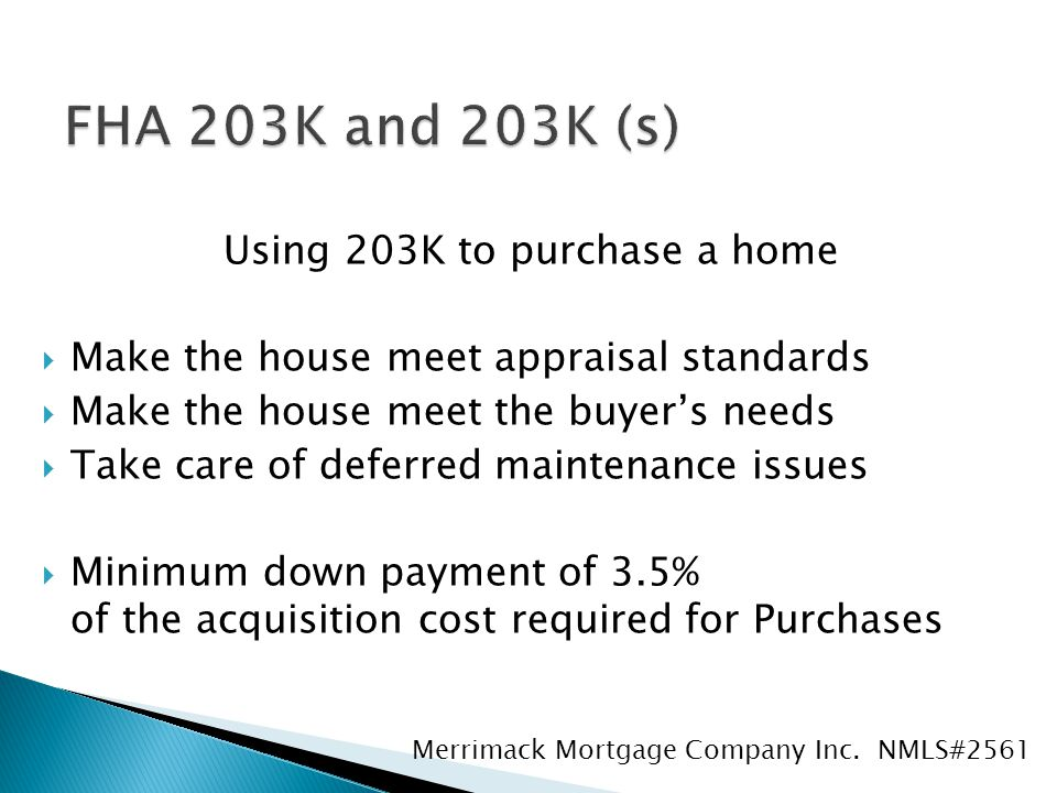 Using 203K to purchase a home  Make the house meet appraisal standards  Make the house meet the buyer's needs  Take care of deferred maintenance issues  Minimum down payment of 3.5% of the acquisition cost required for Purchases Merrimack Mortgage Company Inc.