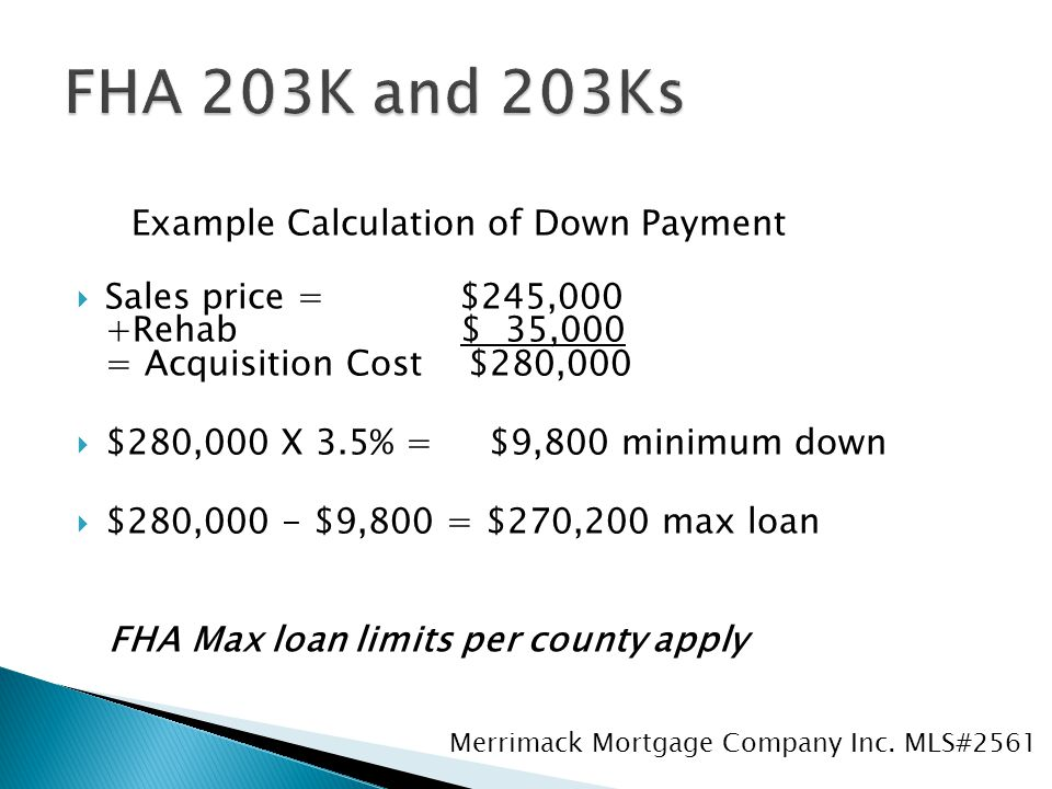 Example Calculation of Down Payment  Sales price = $245,000 +Rehab $ 35,000 = Acquisition Cost $280,000  $280,000 X 3.5% = $9,800 minimum down  $280,000 - $9,800 = $270,200 max loan FHA Max loan limits per county apply Merrimack Mortgage Company Inc.