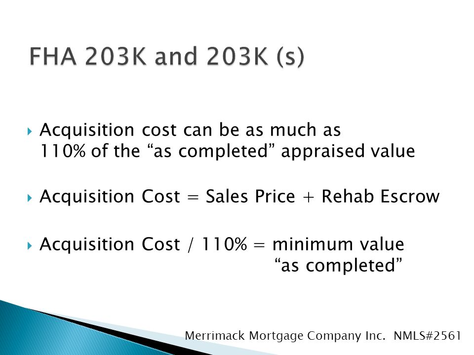  Acquisition cost can be as much as 110% of the as completed appraised value  Acquisition Cost = Sales Price + Rehab Escrow  Acquisition Cost / 110% = minimum value as completed Merrimack Mortgage Company Inc.