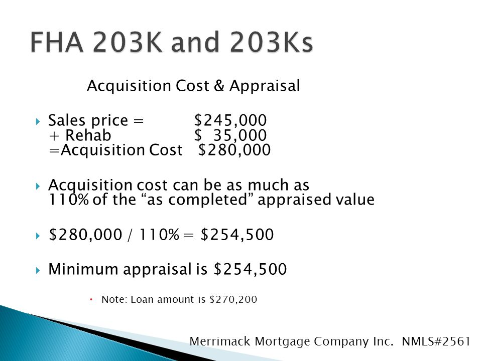 Acquisition Cost & Appraisal  Sales price = $245,000 + Rehab $ 35,000 =Acquisition Cost $280,000  Acquisition cost can be as much as 110% of the as completed appraised value  $280,000 / 110% = $254,500  Minimum appraisal is $254,500  Note: Loan amount is $270,200 Merrimack Mortgage Company Inc.