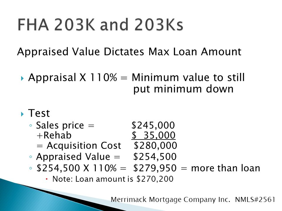 Appraised Value Dictates Max Loan Amount  Appraisal X 110% = Minimum value to still put minimum down  Test ◦ Sales price = $245,000 +Rehab $ 35,000 = Acquisition Cost $280,000 ◦ Appraised Value = $254,500 ◦ $254,500 X 110% = $279,950 = more than loan  Note: Loan amount is $270,200 Merrimack Mortgage Company Inc.