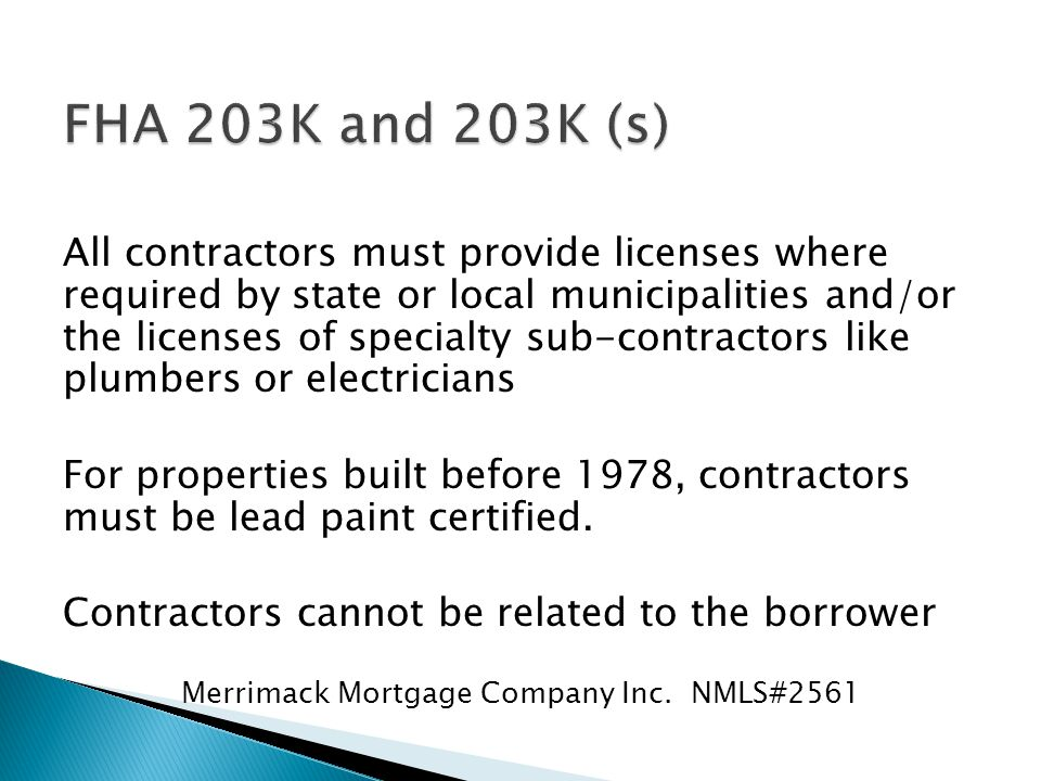 All contractors must provide licenses where required by state or local municipalities and/or the licenses of specialty sub-contractors like plumbers or electricians For properties built before 1978, contractors must be lead paint certified.