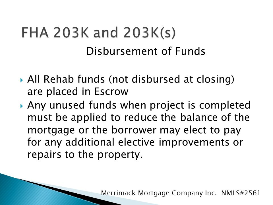 Disbursement of Funds  All Rehab funds (not disbursed at closing) are placed in Escrow  Any unused funds when project is completed must be applied to reduce the balance of the mortgage or the borrower may elect to pay for any additional elective improvements or repairs to the property.