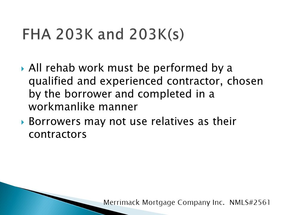  All rehab work must be performed by a qualified and experienced contractor, chosen by the borrower and completed in a workmanlike manner  Borrowers may not use relatives as their contractors Merrimack Mortgage Company Inc.