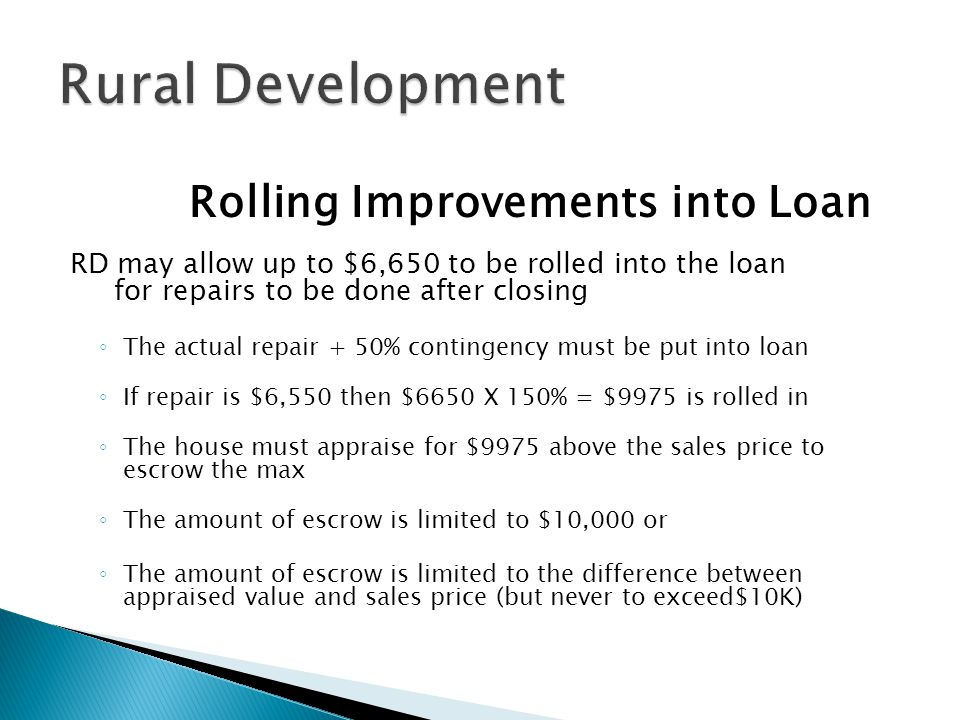Rolling Improvements into Loan RD may allow up to $6,650 to be rolled into the loan for repairs to be done after closing ◦ The actual repair + 50% contingency must be put into loan ◦ If repair is $6,550 then $6650 X 150% = $9975 is rolled in ◦ The house must appraise for $9975 above the sales price to escrow the max ◦ The amount of escrow is limited to $10,000 or ◦ The amount of escrow is limited to the difference between appraised value and sales price (but never to exceed$10K)