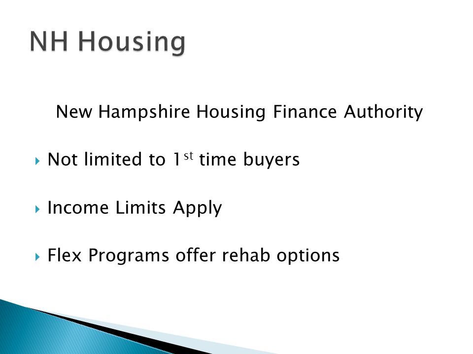 New Hampshire Housing Finance Authority  Not limited to 1 st time buyers  Income Limits Apply  Flex Programs offer rehab options