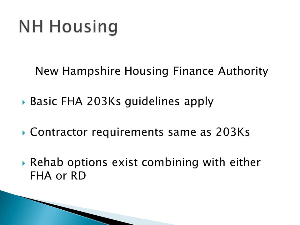 New Hampshire Housing Finance Authority  Basic FHA 203Ks guidelines apply  Contractor requirements same as 203Ks  Rehab options exist combining with either FHA or RD