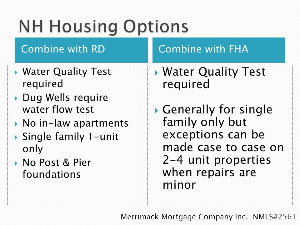 Combine with RDCombine with FHA  Water Quality Test required  Dug Wells require water flow test  No in-law apartments  Single family 1-unit only  No Post & Pier foundations  Water Quality Test required  Generally for single family only but exceptions can be made case to case on 2-4 unit properties when repairs are minor Merrimack Mortgage Company Inc.