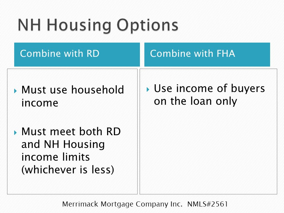Combine with RDCombine with FHA  Must use household income  Must meet both RD and NH Housing income limits (whichever is less)  Use income of buyers on the loan only Merrimack Mortgage Company Inc.