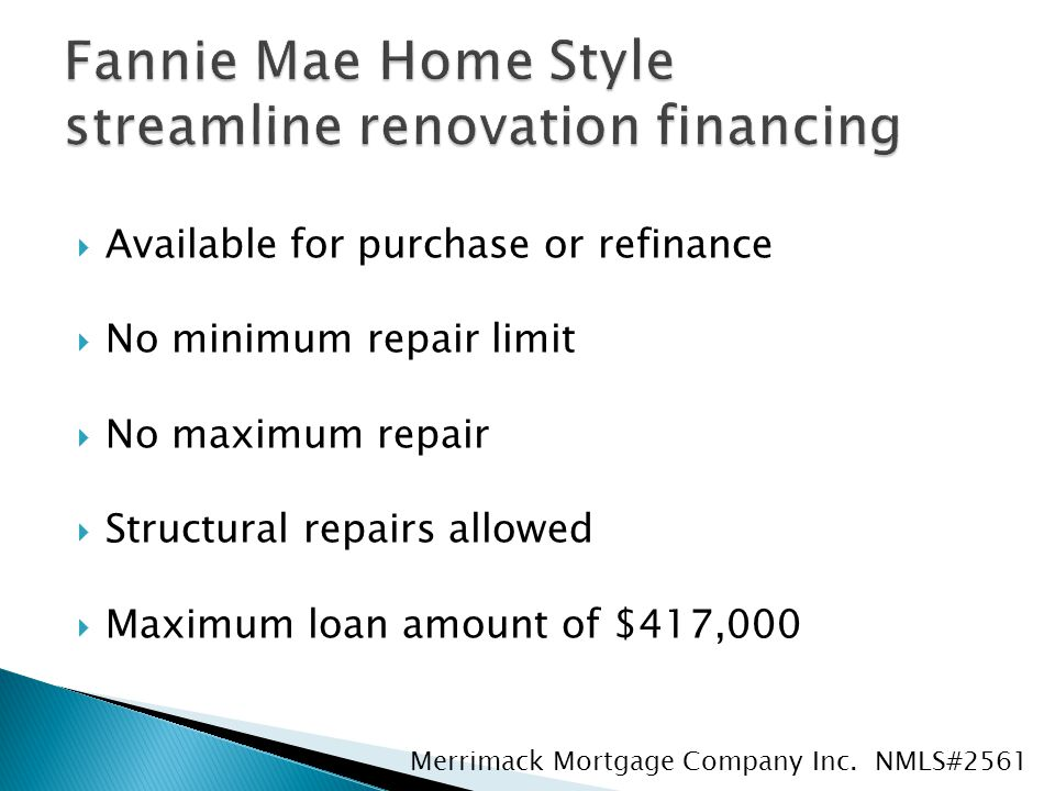  Available for purchase or refinance  No minimum repair limit  No maximum repair  Structural repairs allowed  Maximum loan amount of $417,000 Merrimack Mortgage Company Inc.