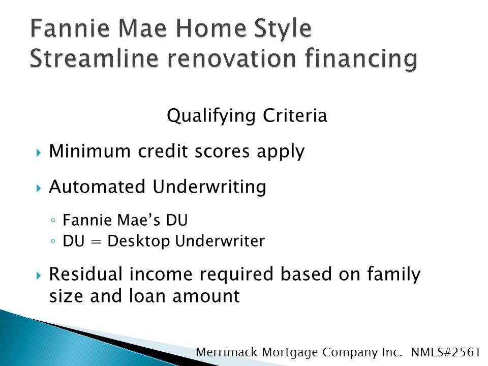 Qualifying Criteria  Minimum credit scores apply  Automated Underwriting ◦ Fannie Mae's DU ◦ DU = Desktop Underwriter  Residual income required based on family size and loan amount Merrimack Mortgage Company Inc.