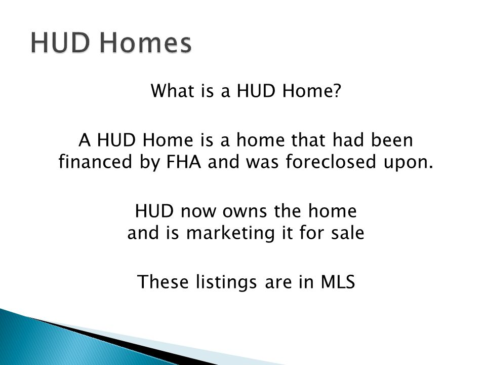 What is a HUD Home. A HUD Home is a home that had been financed by FHA and was foreclosed upon.