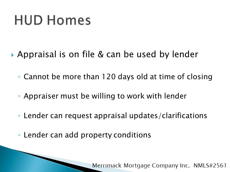  Appraisal is on file & can be used by lender ◦ Cannot be more than 120 days old at time of closing ◦ Appraiser must be willing to work with lender ◦ Lender can request appraisal updates/clarifications ◦ Lender can add property conditions Merrimack Mortgage Company Inc.