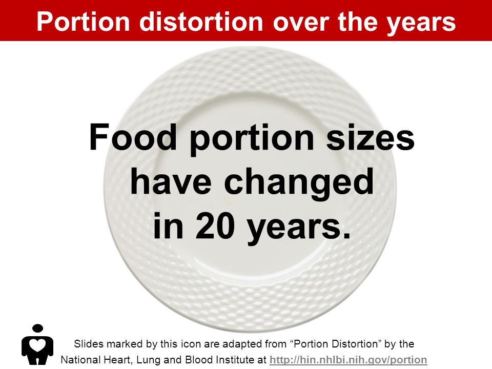 Portion distortion over the years Slides marked by this icon are adapted from Portion Distortion by the National Heart, Lung and Blood Institute at http://hin.nhlbi.nih.gov/portionhttp://hin.nhlbi.nih.gov/portion Food portion sizes have changed in 20 years.