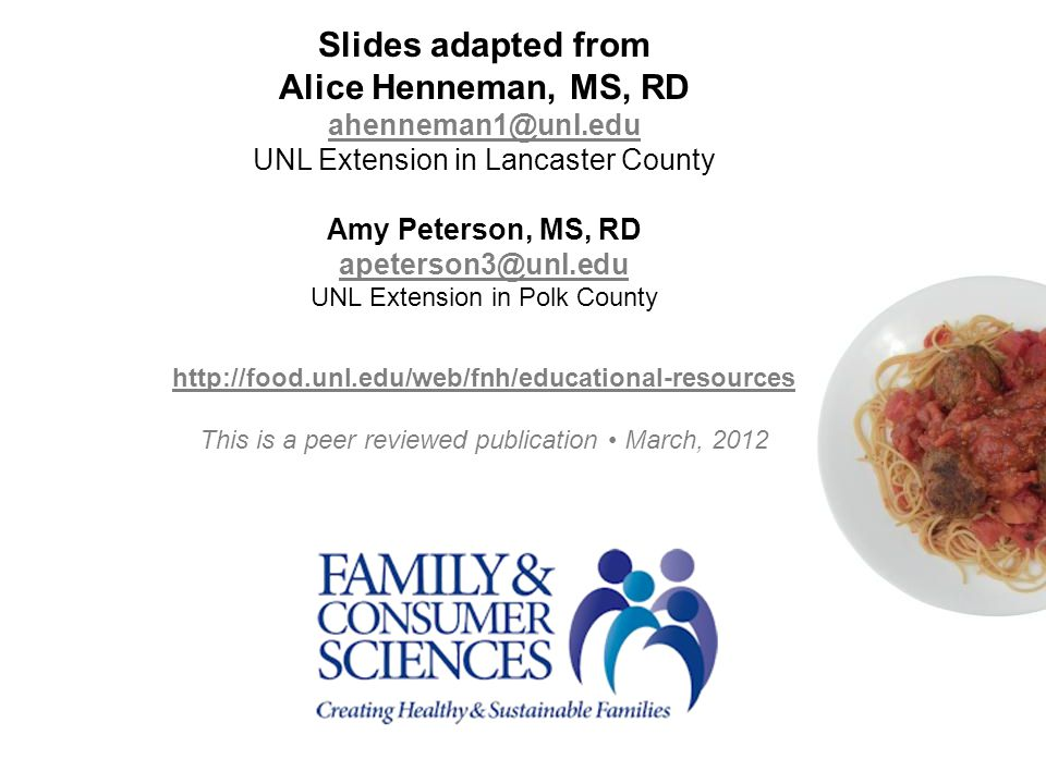 Slides adapted from Alice Henneman, MS, RD ahenneman1@unl.edu UNL Extension in Lancaster County Amy Peterson, MS, RD apeterson3@unl.edu UNL Extension in Polk County http://food.unl.edu/web/fnh/educational-resources This is a peer reviewed publication March, 2012