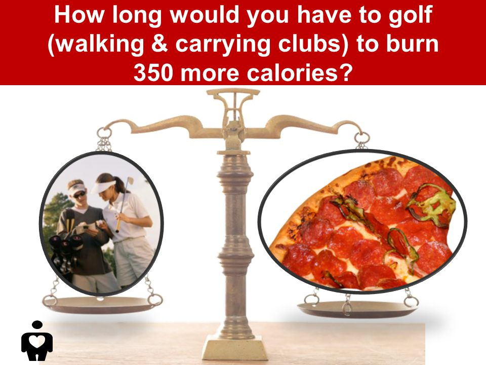 How long would you have to golf (walking & carrying clubs) to burn 350 more calories