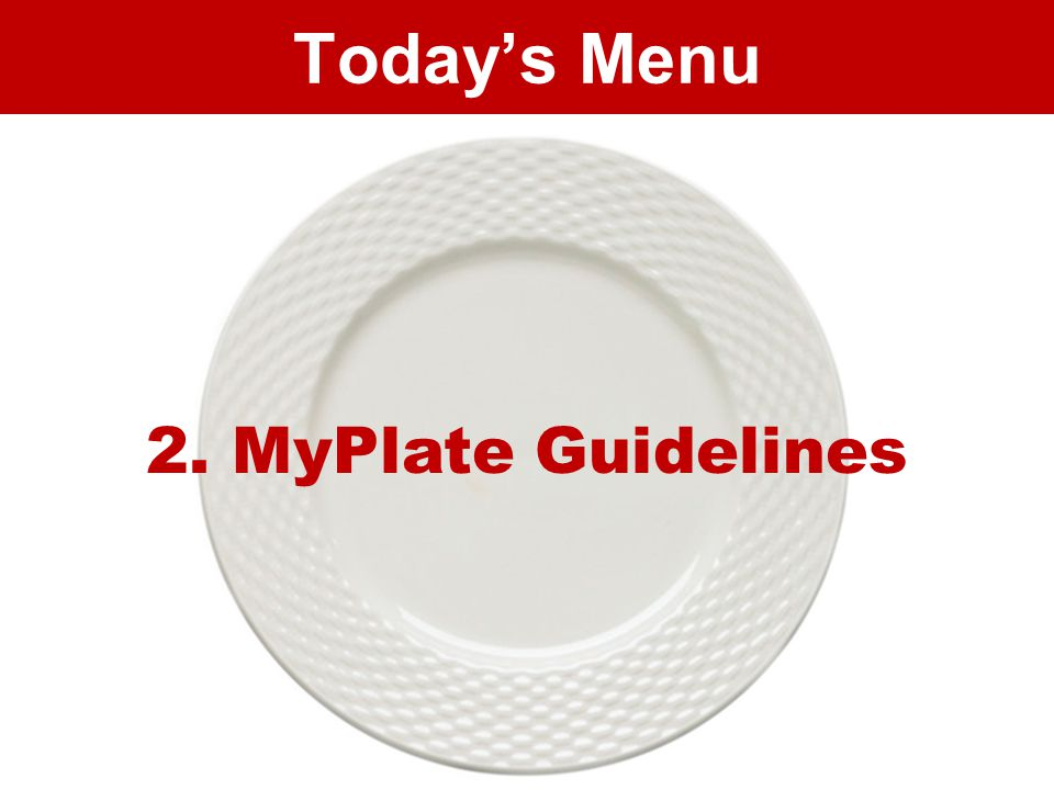 Today's Menu 2. MyPlate Guidelines