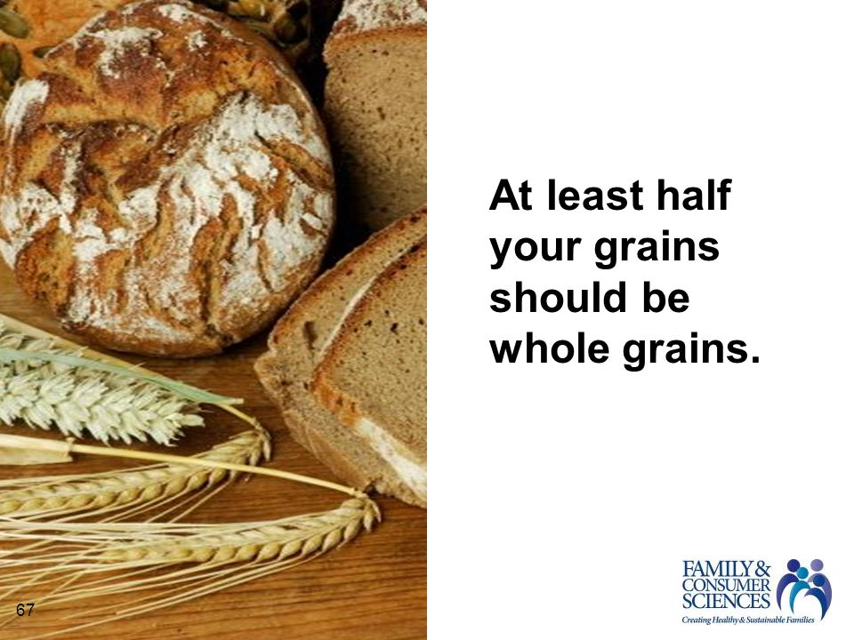 67 At least half your grains should be whole grains. 67