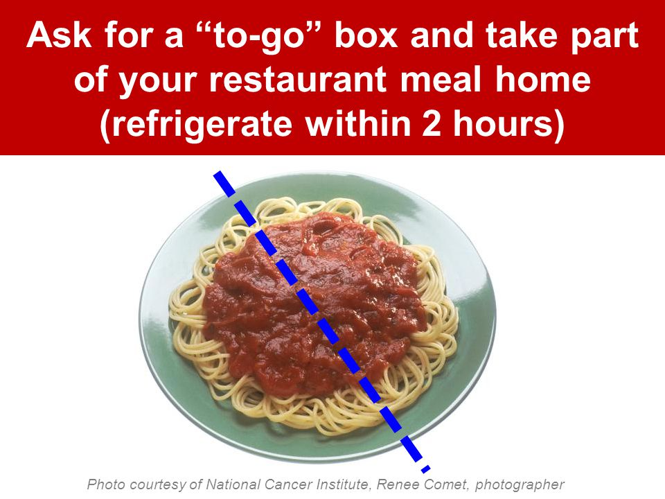 Ask for a to-go box and take part of your restaurant meal home (refrigerate within 2 hours) Photo courtesy of National Cancer Institute, Renee Comet, photographer