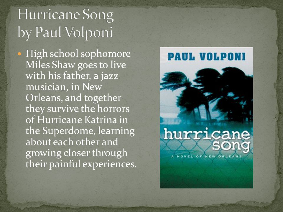 High school sophomore Miles Shaw goes to live with his father, a jazz musician, in New Orleans, and together they survive the horrors of Hurricane Katrina in the Superdome, learning about each other and growing closer through their painful experiences.