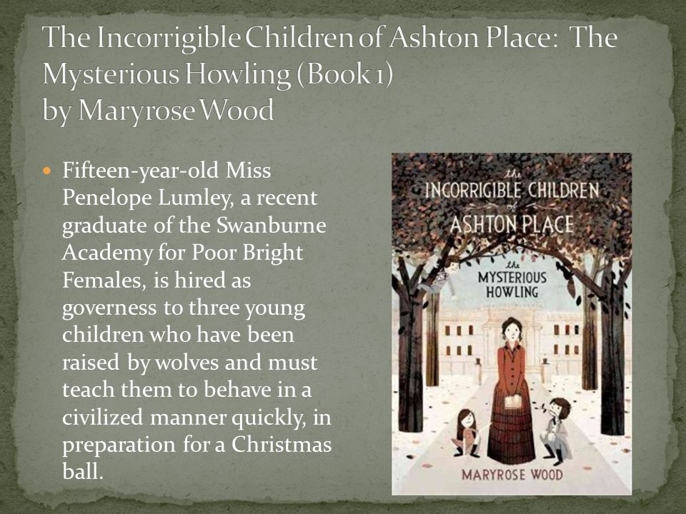 Fifteen-year-old Miss Penelope Lumley, a recent graduate of the Swanburne Academy for Poor Bright Females, is hired as governess to three young children who have been raised by wolves and must teach them to behave in a civilized manner quickly, in preparation for a Christmas ball.