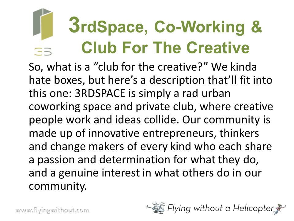 3 rdSpace, Co-Working & Club For The Creative So, what is a club for the creative We kinda hate boxes, but here's a description that'll fit into this one: 3RDSPACE is simply a rad urban coworking space and private club, where creative people work and ideas collide.