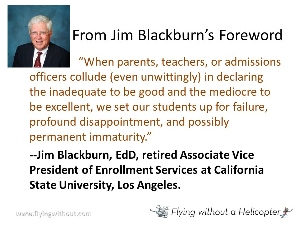 From Jim Blackburn's Foreword When parents, teachers, or admissions officers collude (even unwittingly) in declaring the inadequate to be good and the mediocre to be excellent, we set our students up for failure, profound disappointment, and possibly permanent immaturity. --Jim Blackburn, EdD, retired Associate Vice President of Enrollment Services at California State University, Los Angeles.