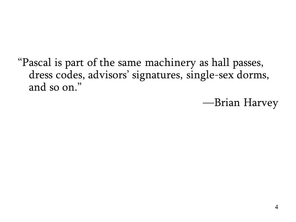Pascal is part of the same machinery as hall passes, dress codes, advisors' signatures, single-sex dorms, and so on. —Brian Harvey 4