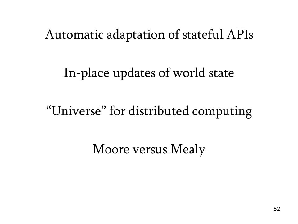 Automatic adaptation of stateful APIs In-place updates of world state Universe for distributed computing Moore versus Mealy 52