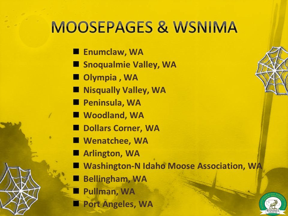 Enumclaw, WA Snoqualmie Valley, WA Olympia, WA Nisqually Valley, WA Peninsula, WA Woodland, WA Dollars Corner, WA Wenatchee, WA Arlington, WA Washington-N Idaho Moose Association, WA Bellingham, WA Pullman, WA Port Angeles, WA